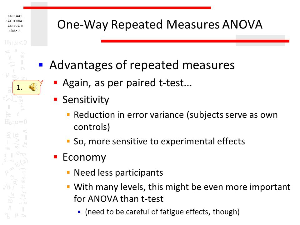 KNR 445 FACTORIAL ANOVA II Slide 2 One-Way Repeated Measures ANOVA  Data considerations  One interval/ratio dependent variable  One categorical ind