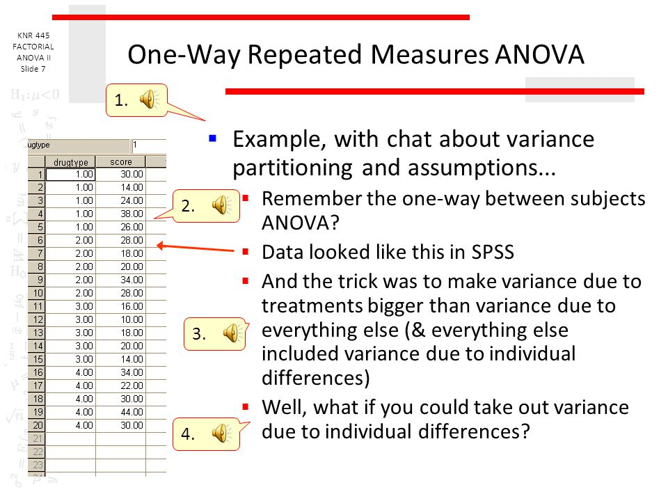 KNR 445 FACTORIAL ANOVA II Slide 6 One-Way Repeated Measures ANOVA  Possible serious disadvantage of RM  Treatment carry-over effects (goes for pair
