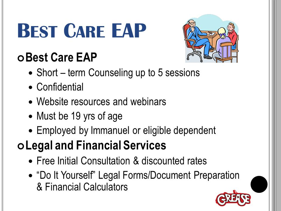 B EST C ARE EAP Best Care EAP Short – term Counseling up to 5 sessions Confidential Website resources and webinars Must be 19 yrs of age Employed by Immanuel or eligible dependent Legal and Financial Services Free Initial Consultation & discounted rates Do It Yourself Legal Forms/Document Preparation & Financial Calculators