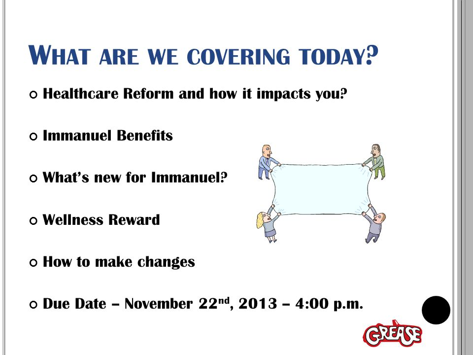 H EALTHCARE REFORM AND HOW IT IMPACTS YOU If you are eligible for Immanuel Benefits… You and dependents are NOT eligible for a subsidy/discount Cost of similar Marketplace plan: Immanuel EE+Child - $310.00/month $1500/$3000 deductible Marketplace EE+Child -$736.57/month $2000/$4000 deductible and limited provider list Eligible for Immanuel's contribution towards insurance premiums and H.S.A Eligible for tax break