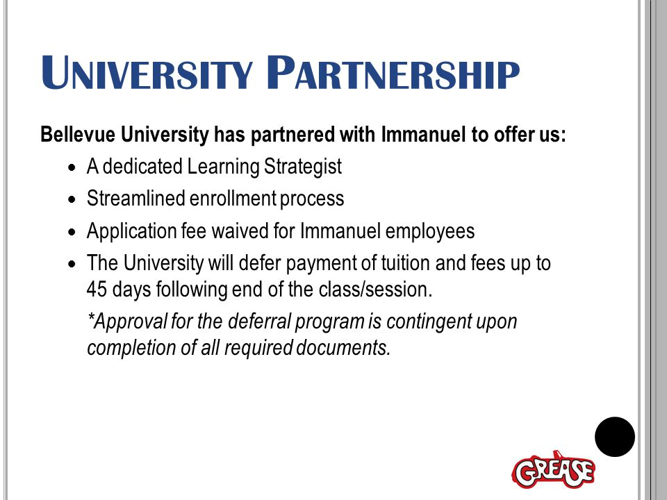 U NIVERSITY P ARTNERSHIP Bellevue University has partnered with Immanuel to offer us: A dedicated Learning Strategist Streamlined enrollment process Application fee waived for Immanuel employees The University will defer payment of tuition and fees up to 45 days following end of the class/session.
