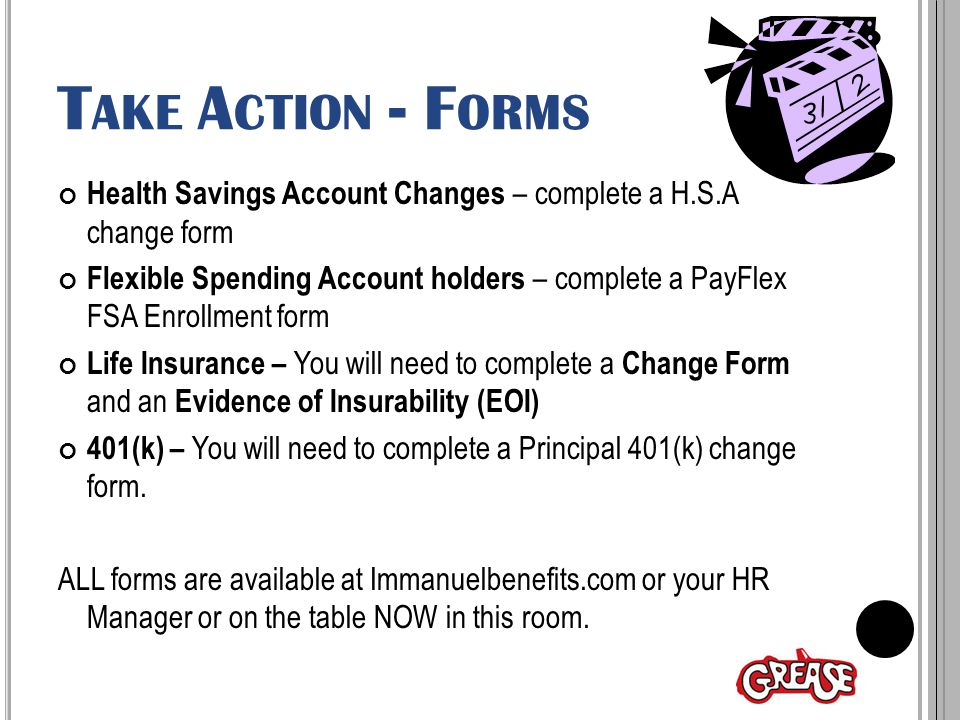 T AKE A CTION - F ORMS Health Savings Account Changes – complete a H.S.A change form Flexible Spending Account holders – complete a PayFlex FSA Enrollment form Life Insurance – You will need to complete a Change Form and an Evidence of Insurability (EOI) 401(k) – You will need to complete a Principal 401(k) change form.