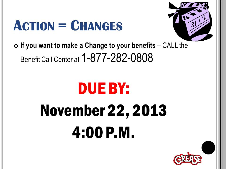A CTION = C HANGES If you want to make a Change to your benefits – CALL the Benefit Call Center at 1-877-282-0808 DUE BY: November 22, 2013 4:00 P.M.