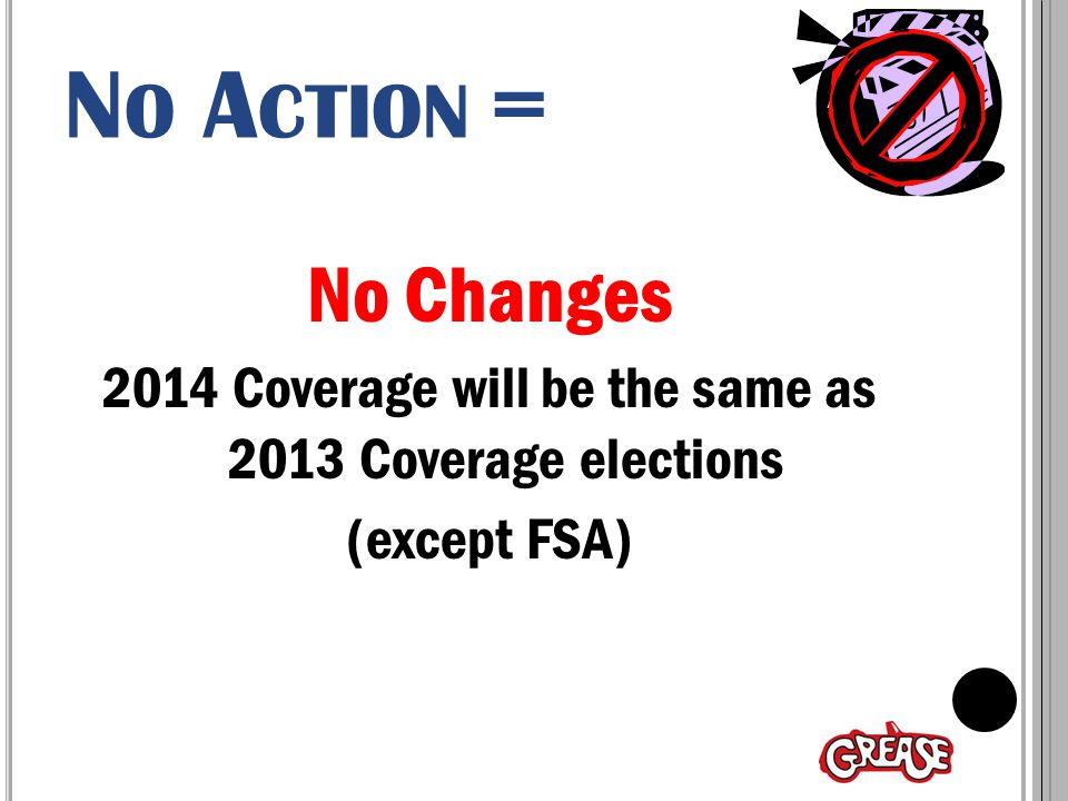 N O A CTION = No Changes 2014 Coverage will be the same as 2013 Coverage elections (except FSA)