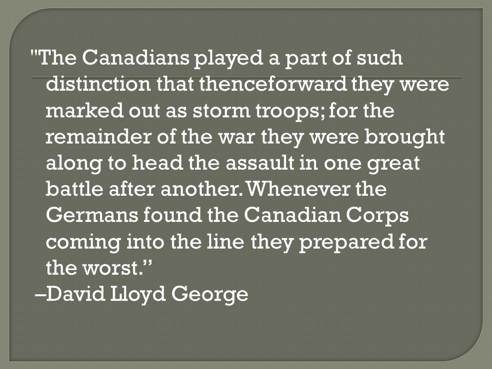 The Canadians played a part of such distinction that thenceforward they were marked out as storm troops; for the remainder of the war they were brought along to head the assault in one great battle after another.
