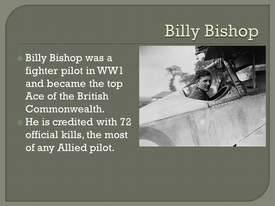  Billy Bishop was a fighter pilot in WW1 and became the top Ace of the British Commonwealth.