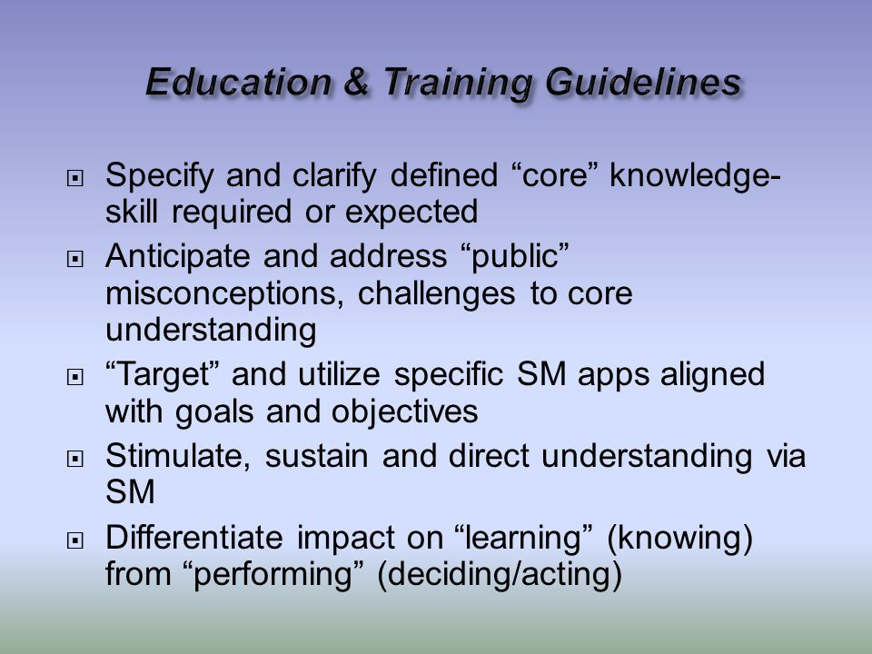  Specify and clarify defined core knowledge- skill required or expected  Anticipate and address public misconceptions, challenges to core understanding  Target and utilize specific SM apps aligned with goals and objectives  Stimulate, sustain and direct understanding via SM  Differentiate impact on learning (knowing) from performing (deciding/acting)