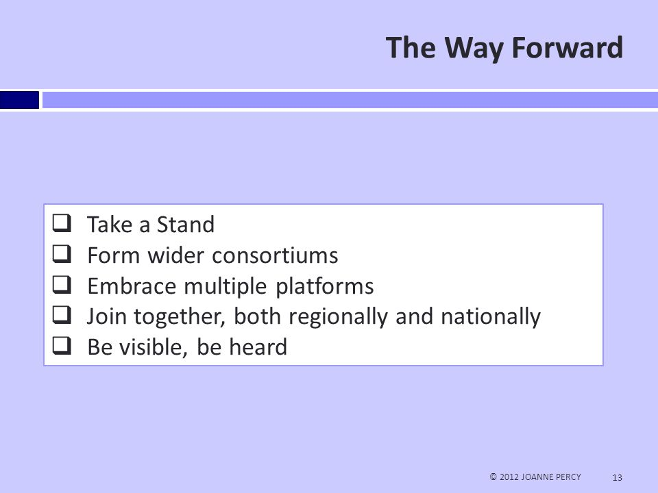 The Way Forward © 2012 JOANNE PERCY 13  Take a Stand  Form wider consortiums  Embrace multiple platforms  Join together, both regionally and nationally  Be visible, be heard