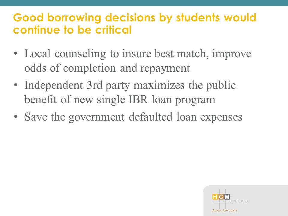 Good borrowing decisions by students would continue to be critical Local counseling to insure best match, improve odds of completion and repayment Independent 3rd party maximizes the public benefit of new single IBR loan program Save the government defaulted loan expenses