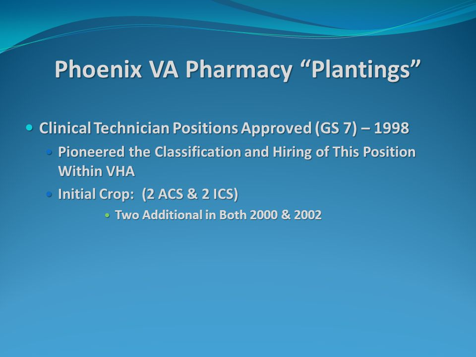 Phoenix VA Pharmacy Plantings Clinical Technician Positions Approved (GS 7) – 1998 Clinical Technician Positions Approved (GS 7) – 1998 Pioneered the Classification and Hiring of This Position Within VHA Pioneered the Classification and Hiring of This Position Within VHA Initial Crop: (2 ACS & 2 ICS) Initial Crop: (2 ACS & 2 ICS) Two Additional in Both 2000 & 2002 Two Additional in Both 2000 & 2002