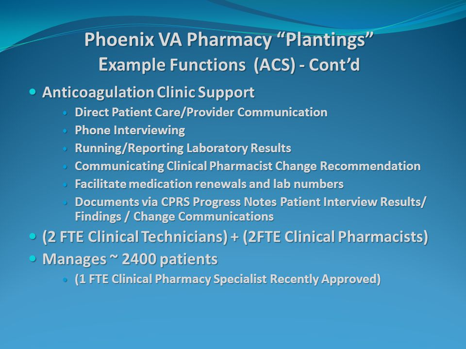 Phoenix VA Pharmacy Plantings E xample Functions (ACS) - Cont'd Anticoagulation Clinic Support Anticoagulation Clinic Support Direct Patient Care/Provider Communication Direct Patient Care/Provider Communication Phone Interviewing Phone Interviewing Running/Reporting Laboratory Results Running/Reporting Laboratory Results Communicating Clinical Pharmacist Change Recommendation Communicating Clinical Pharmacist Change Recommendation Facilitate medication renewals and lab numbers Facilitate medication renewals and lab numbers Documents via CPRS Progress Notes Patient Interview Results/ Findings / Change Communications Documents via CPRS Progress Notes Patient Interview Results/ Findings / Change Communications (2 FTE Clinical Technicians) + (2FTE Clinical Pharmacists) (2 FTE Clinical Technicians) + (2FTE Clinical Pharmacists) Manages ~ 2400 patients Manages ~ 2400 patients (1 FTE Clinical Pharmacy Specialist Recently Approved) (1 FTE Clinical Pharmacy Specialist Recently Approved)