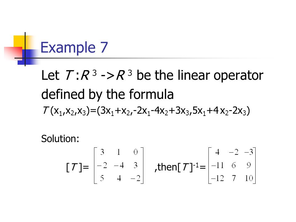 Example 7 Let T :R 3 ->R 3 be the linear operator defined by the formula T (x 1,x 2,x 3 )=(3x 1 +x 2,-2x 1 -4x 2 +3x 3,5x 1 +4 x 2 -2x 3 ) Solution: [T ]=,then[T ] -1 =