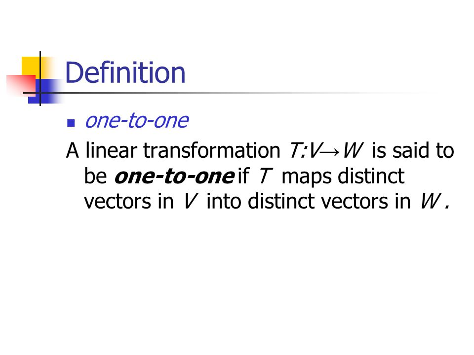 Definition one-to-one A linear transformation T:V → W is said to be one-to-one if T maps distinct vectors in V into distinct vectors in W.