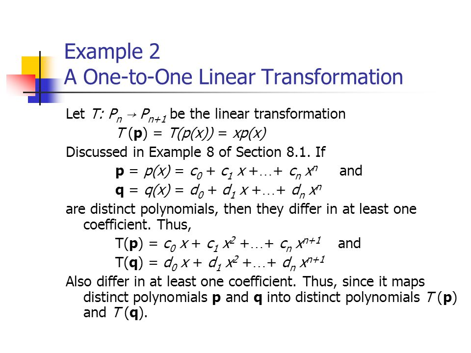 Example 2 A One-to-One Linear Transformation Let T: P n → P n+1 be the linear transformation T (p) = T(p(x)) = xp(x) Discussed in Example 8 of Section 8.1.
