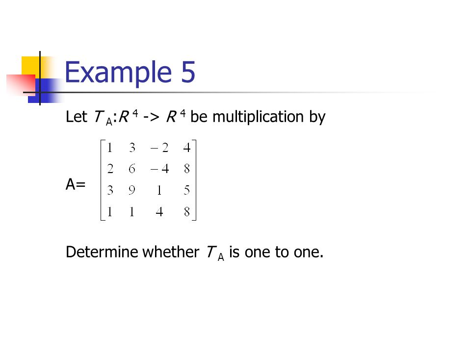 Example 5 Let T A :R 4 -> R 4 be multiplication by A= Determine whether T A is one to one.