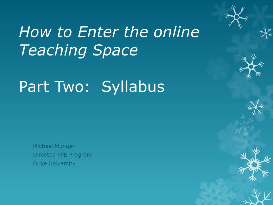 How to Enter the online Teaching Space Part Two: Syllabus Michael Munger Director, PPE Program Duke University