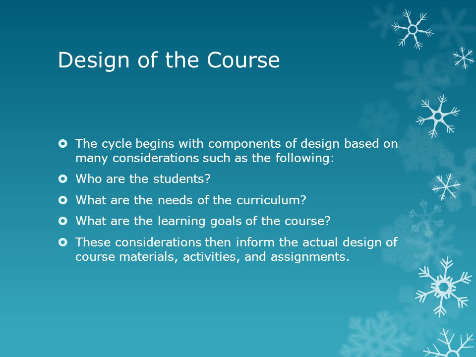 Design of the Course  The cycle begins with components of design based on many considerations such as the following:  Who are the students.