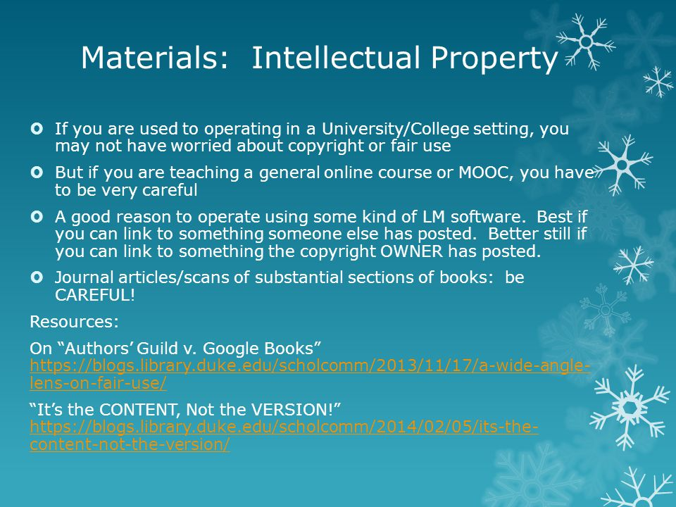 Materials: Intellectual Property  If you are used to operating in a University/College setting, you may not have worried about copyright or fair use  But if you are teaching a general online course or MOOC, you have to be very careful  A good reason to operate using some kind of LM software.