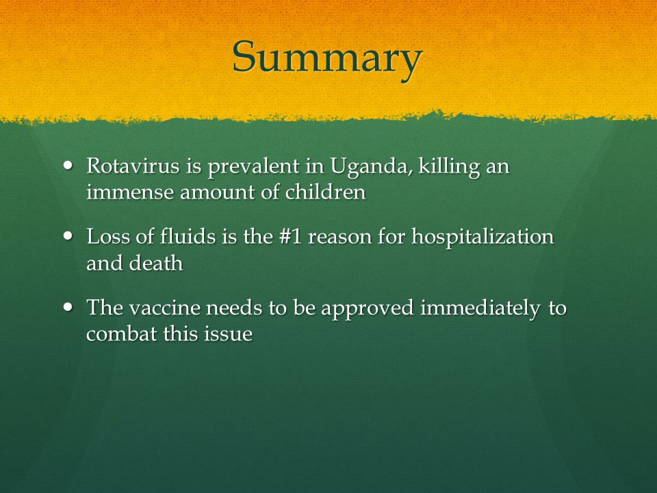 Summary Rotavirus is prevalent in Uganda, killing an immense amount of children Rotavirus is prevalent in Uganda, killing an immense amount of children Loss of fluids is the #1 reason for hospitalization and death Loss of fluids is the #1 reason for hospitalization and death The vaccine needs to be approved immediately to combat this issue The vaccine needs to be approved immediately to combat this issue