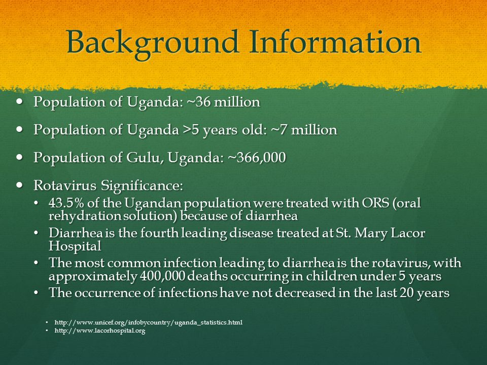 Background Information Population of Uganda: ~36 million Population of Uganda: ~36 million Population of Uganda >5 years old: ~7 million Population of Uganda >5 years old: ~7 million Population of Gulu, Uganda: ~366,000 Population of Gulu, Uganda: ~366,000 Rotavirus Significance: Rotavirus Significance: 43.5% of the Ugandan population were treated with ORS (oral rehydration solution) because of diarrhea 43.5% of the Ugandan population were treated with ORS (oral rehydration solution) because of diarrhea Diarrhea is the fourth leading disease treated at St.