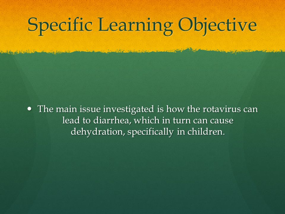 Specific Learning Objective The main issue investigated is how the rotavirus can lead to diarrhea, which in turn can cause dehydration, specifically in children.
