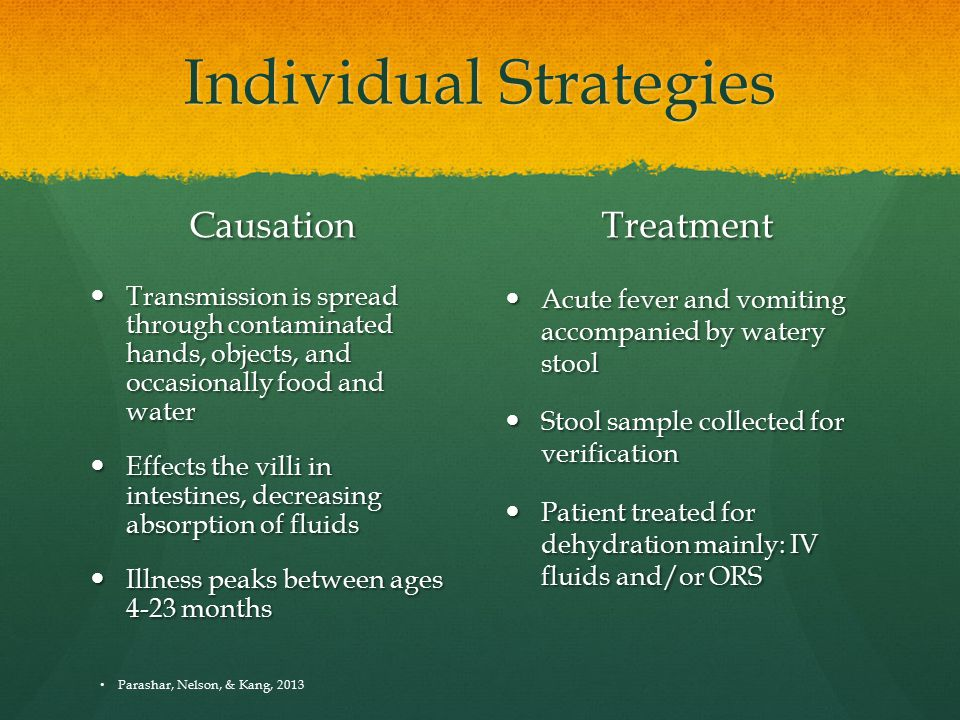 Individual Strategies Causation Transmission is spread through contaminated hands, objects, and occasionally food and water Effects the villi in intestines, decreasing absorption of fluids Illness peaks between ages 4-23 months Treatment Acute fever and vomiting accompanied by watery stool Stool sample collected for verification Patient treated for dehydration mainly: IV fluids and/or ORS Parashar, Nelson, & Kang, 2013