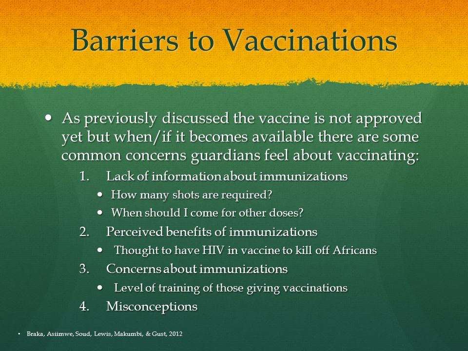 Barriers to Vaccinations As previously discussed the vaccine is not approved yet but when/if it becomes available there are some common concerns guardians feel about vaccinating: As previously discussed the vaccine is not approved yet but when/if it becomes available there are some common concerns guardians feel about vaccinating: 1.