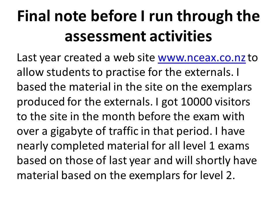 Final note before I run through the assessment activities Last year created a web site www.nceax.co.nz to allow students to practise for the externals.