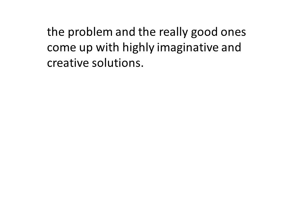 the problem and the really good ones come up with highly imaginative and creative solutions.