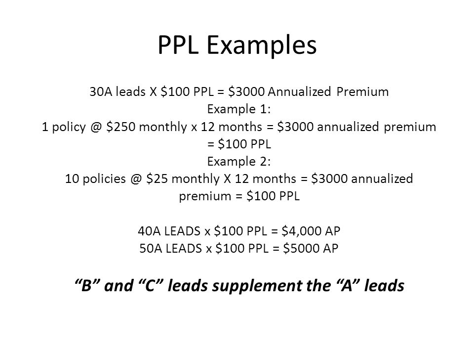PPL Examples 30A leads X $100 PPL = $3000 Annualized Premium Example 1: 1 policy @ $250 monthly x 12 months = $3000 annualized premium = $100 PPL Example 2: 10 policies @ $25 monthly X 12 months = $3000 annualized premium = $100 PPL 40A LEADS x $100 PPL = $4,000 AP 50A LEADS x $100 PPL = $5000 AP B and C leads supplement the A leads
