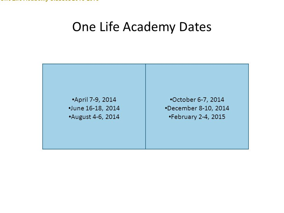 One Life Academy Dates April 7-9, 2014 June 16-18, 2014 August 4-6, 2014 October 6-7, 2014 December 8-10, 2014 February 2-4, 2015 One Life Academy Cla