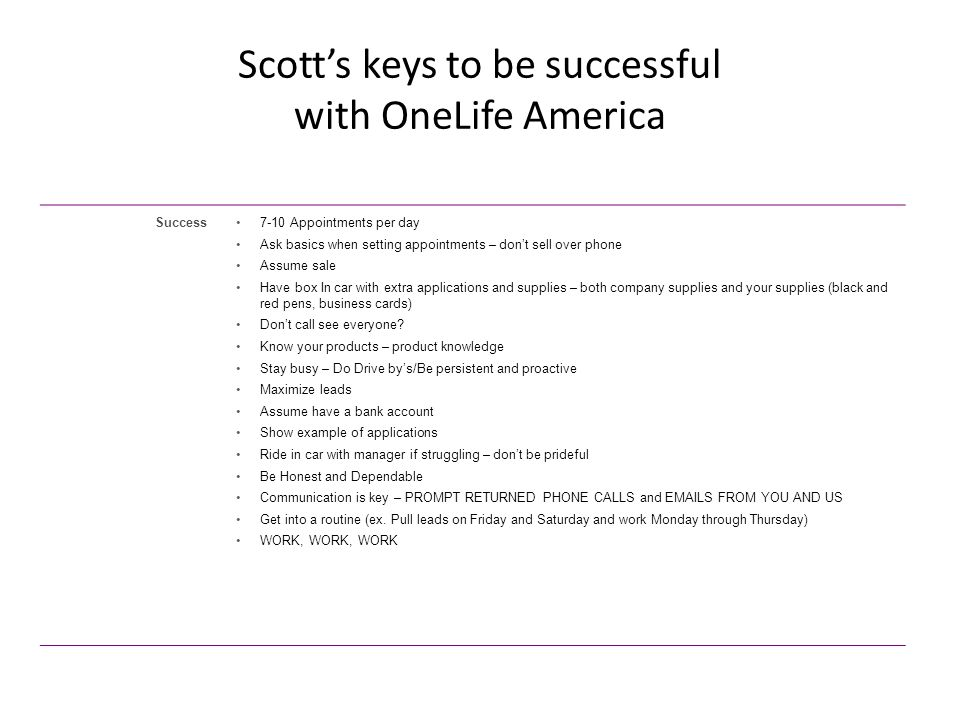 Scott's keys to be successful with OneLife America Success7-10 Appointments per day Ask basics when setting appointments – don't sell over phone Assume sale Have box In car with extra applications and supplies – both company supplies and your supplies (black and red pens, business cards) Don't call see everyone.