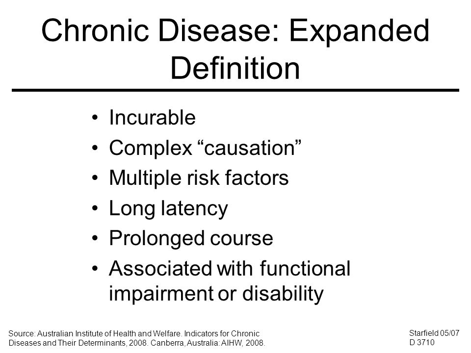 Chronic Disease: Expanded Definition Incurable Complex causation Multiple risk factors Long latency Prolonged course Associated with functional impairment or disability Starfield 05/07 D 3710 Source: Australian Institute of Health and Welfare.