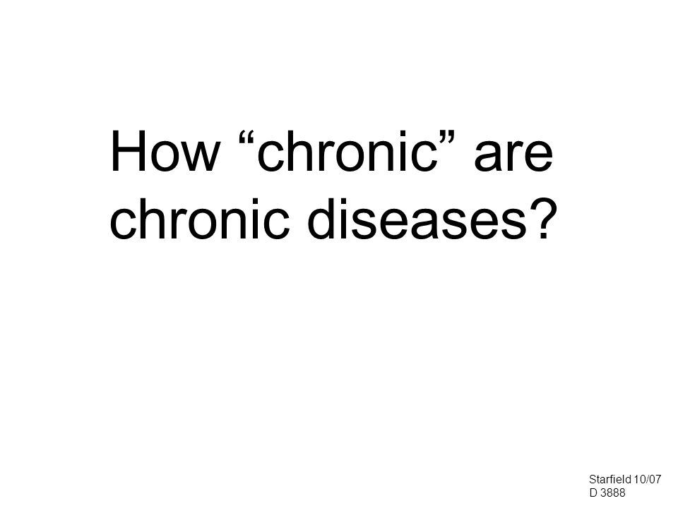 How chronic are chronic diseases Starfield 10/07 D 3888