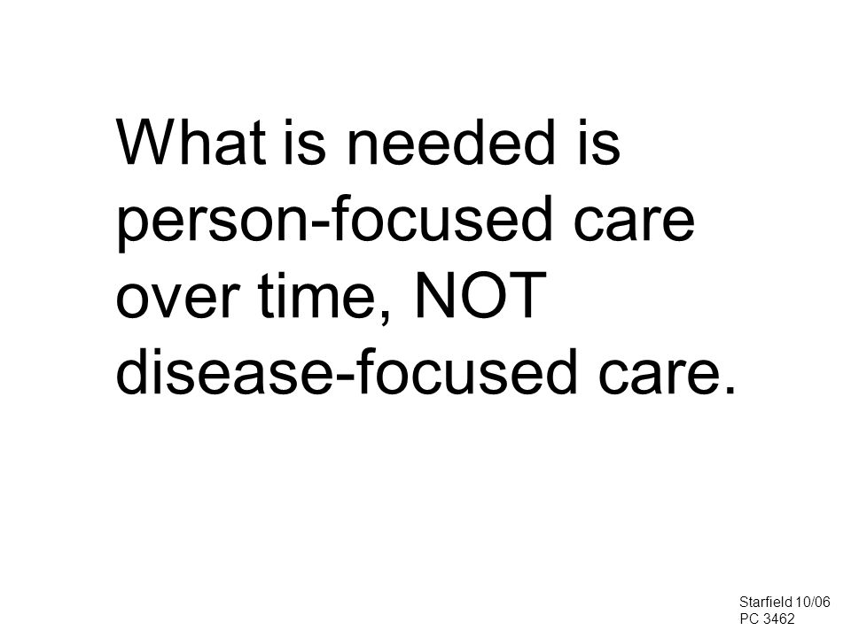 What is needed is person-focused care over time, NOT disease-focused care. Starfield 10/06 PC 3462