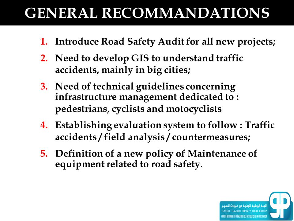 GENERAL RECOMMANDATIONS 1. Introduce Road Safety Audit for all new projects; 2. Need to develop GIS to understand traffic accidents, mainly in big cit