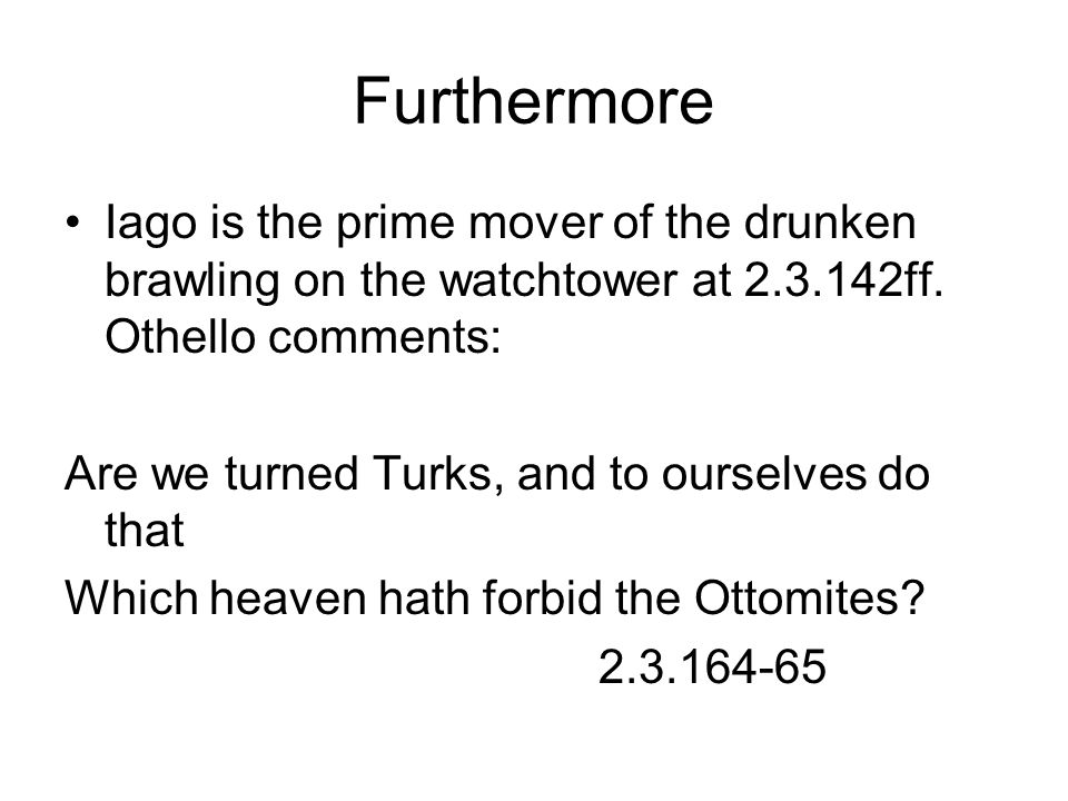 Furthermore Iago is the prime mover of the drunken brawling on the watchtower at 2.3.142ff.