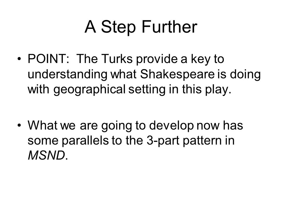 A Step Further POINT: The Turks provide a key to understanding what Shakespeare is doing with geographical setting in this play. What we are going to