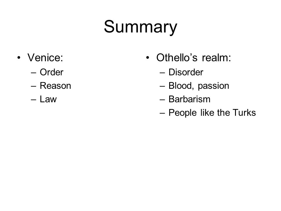 Summary Venice: –Order –Reason –Law Othello's realm: –Disorder –Blood, passion –Barbarism –People like the Turks