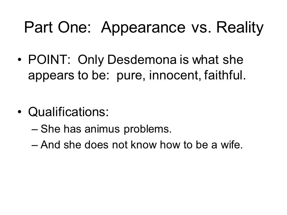 Part One: Appearance vs. Reality POINT: Only Desdemona is what she appears to be: pure, innocent, faithful. Qualifications: –She has animus problems.