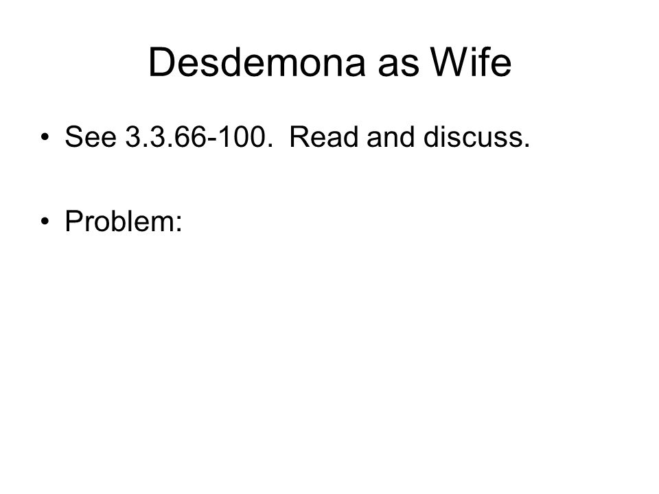 Desdemona as Wife See 3.3.66-100. Read and discuss. Problem: