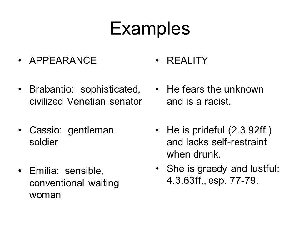 Examples APPEARANCE Brabantio: sophisticated, civilized Venetian senator Cassio: gentleman soldier Emilia: sensible, conventional waiting woman REALIT