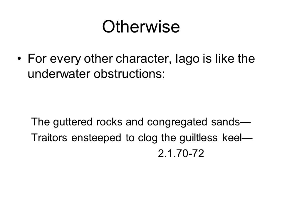 Otherwise For every other character, Iago is like the underwater obstructions: The guttered rocks and congregated sands— Traitors ensteeped to clog the guiltless keel— 2.1.70-72