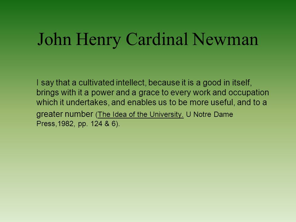 John Henry Cardinal Newman I say that a cultivated intellect, because it is a good in itself, brings with it a power and a grace to every work and occupation which it undertakes, and enables us to be more useful, and to a greater number (The Idea of the University.