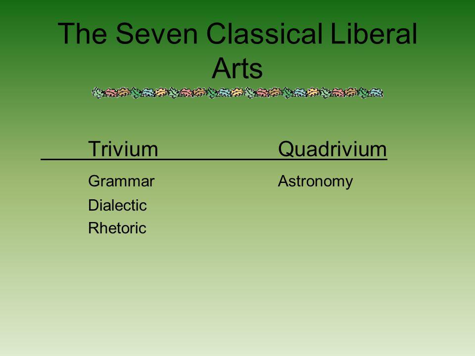 The Seven Classical Liberal Arts TriviumQuadrivium GrammarAstronomy Dialectic Rhetoric