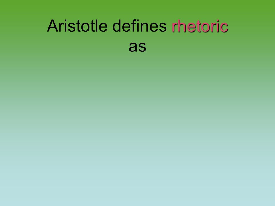 rhetoric Aristotle defines rhetoric as
