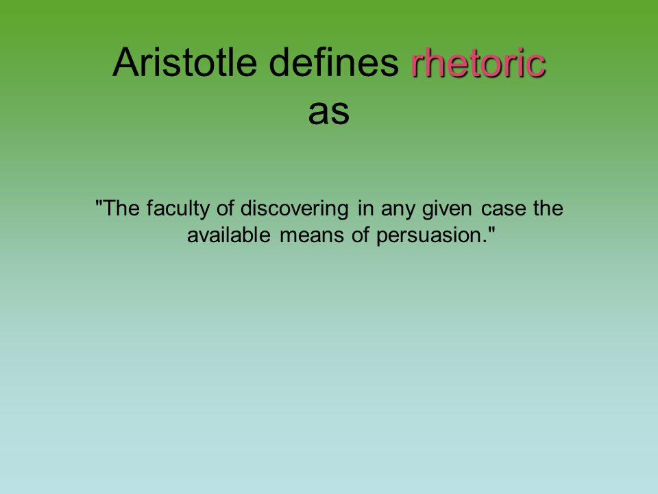 The faculty of discovering in any given case the available means of persuasion.