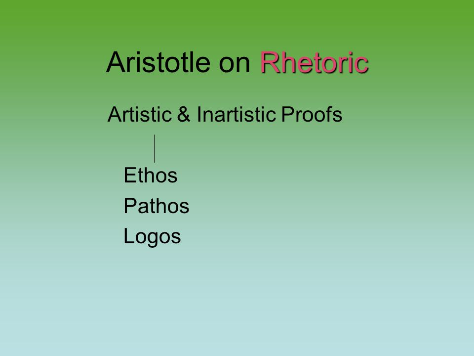 Rhetoric Aristotle on Rhetoric Artistic & Inartistic Proofs Ethos Pathos Logos