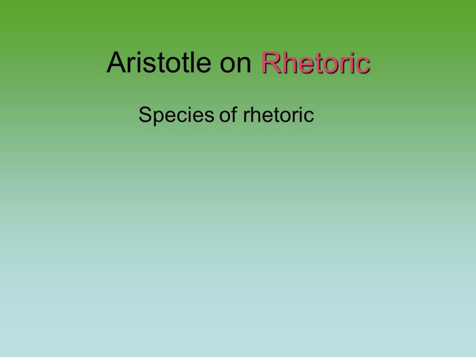 Rhetoric Aristotle on Rhetoric Species of rhetoric