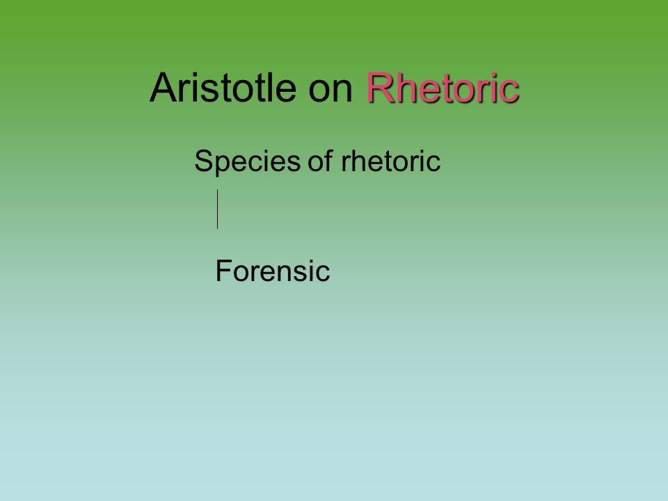 Rhetoric Aristotle on Rhetoric Species of rhetoric Forensic